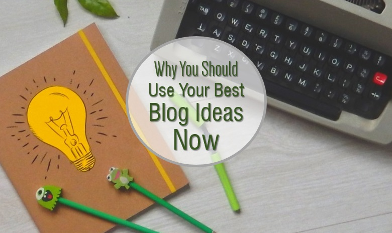 Why you should use your best blog ideas now