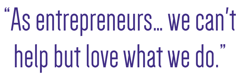 As entrepreneurs we can't help but love what we do