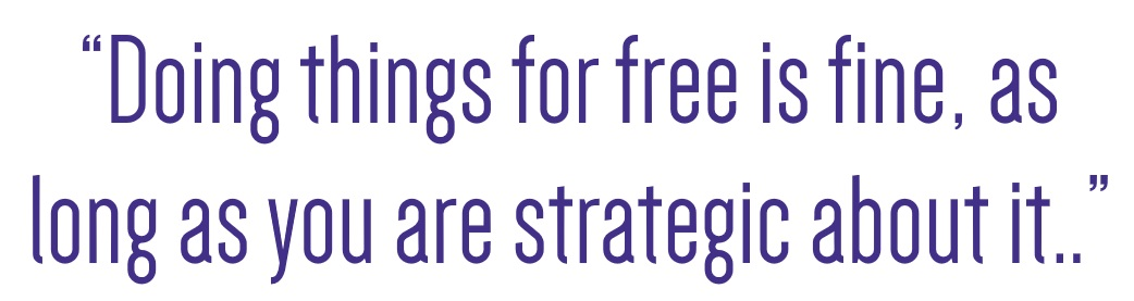 Doing things for free is fine as long as you are strategic about it