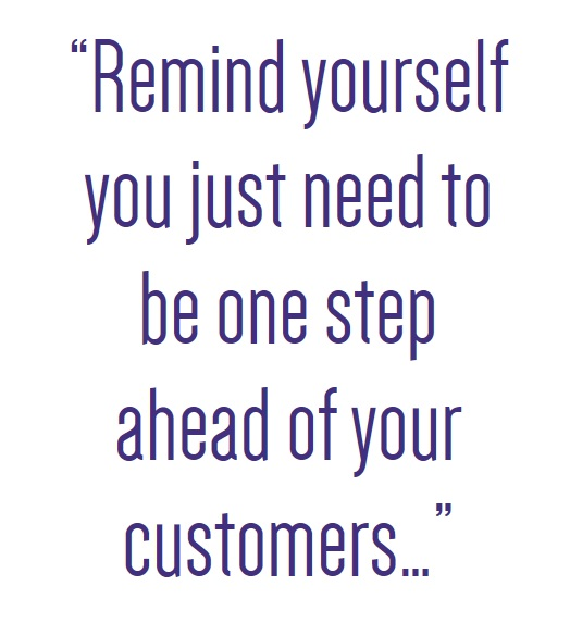 Once step ahead of your customers