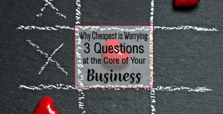 Why Cheapest is worrying - 3 Questions at the core of your business