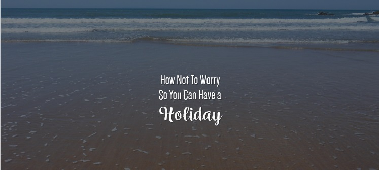 How not to worry so you can have a holiday