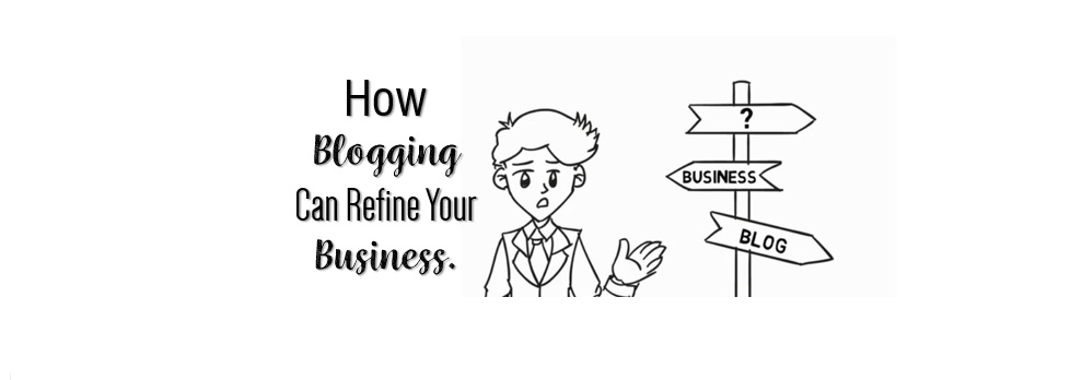 How Blogging Can Refine Your Business