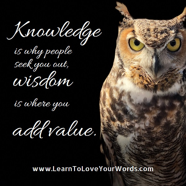 Knowledge brings them in, Wisdom adds the value