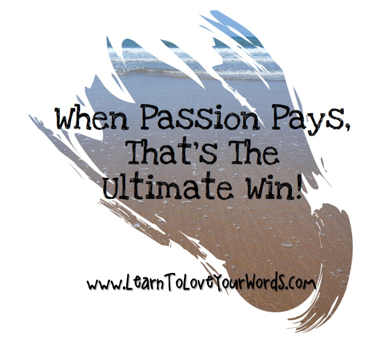 When Passion pays that is the ultimate win
