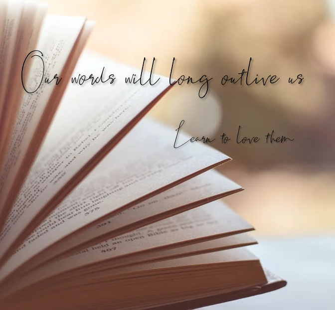 Our words will long outlive us learn to love them
